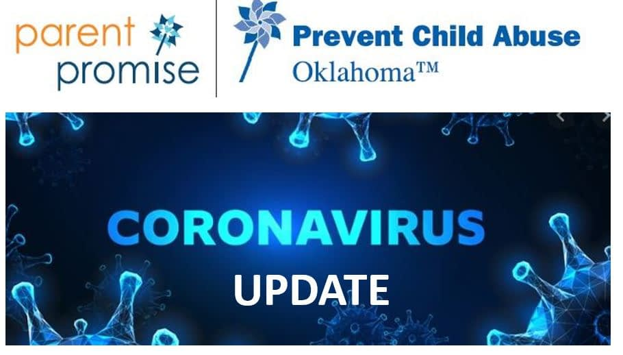 """SPECIAL NOTICE - CORONAVIRUS UPDATE First, thank you for your continued support of Parent Promise/Prevent Child Abuse Oklahoma. Because you believe, like we do, that every positive outcome we want in Oklahoma begins with raising healthy and resilient children, we know you are concerned about how vulnerable families and children may be faring during this COVID-19 crisis. We wanted to update you on what we are doing at Parent Promise to serve our clients. Per Oklahoma State Department of Health protocol, we have temporarily suspended in-home visits. Also, due to Integris Baptist Medical Center protocols that require only essential medical professionals in the hospital, we have also suspended our visits to new families in the Women's Center. We are still working to support our families the best way we can. We are making calls to our clients daily and doing """"virtual"""" home visits as we can. At Integris, we are still receiving referrals from the nursing staff and the social services staff. We have made items in our Family Support Center available to our clients on an as-needed basis, and we are still there for them if they have a crisis. Additionally, we will postpone holding our Family Compass Co-Parenting Classes until further notice. Due to the protocols on physical distancing for COVID-19, we made the decision to cancel our April 16 fund-raising luncheon, which was to feature Prevent Child Abuse America CEO Dr. Melissa Merrick. The fact remains that we will still need to raise the funds budgeted for this fundraiser in order to support our evidence-based home visiting programs that help vulnerable parents raise children in a healthy and safe environment. The uncertainty surrounding the COVID-19 virus could place extra burdens and stress on the families we support. Therefore, we are working on a Plan B to help us reach our budgeted goals, most likely a virtual fundraiser to take place during April, which is Child Abuse Prevention Month. Again, thank you for supporting P"""